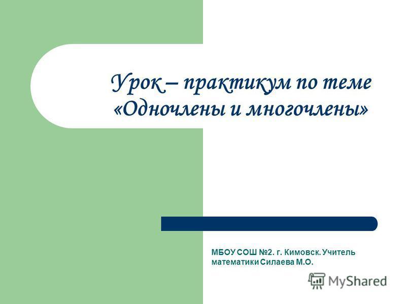 Урок – практикум по теме «Одночлены и многочлены» МБОУ СОШ 2. г. Кимовск. Учитель математики Силаева М.О.