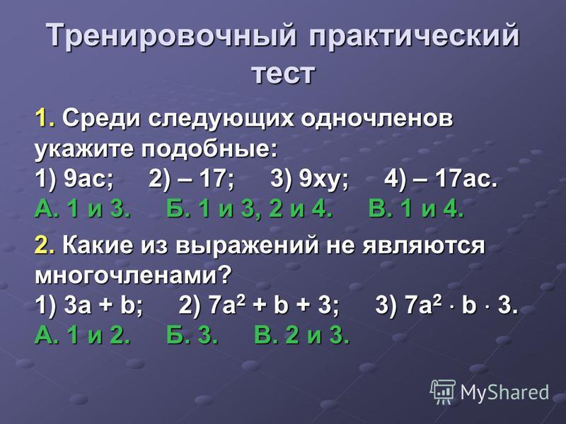 Тренировочный практический тест 1. Среди следующих одночленов укажите подобные: 1) 9 ас; 2) – 17; 3) 9 ку; 4) – 17 ас. А. 1 и 3. Б. 1 и 3, 2 и 4. В. 1 и 4. 2. Какие из выражений не являются многочленами? 1) 3 а + b; 2) 7 а 2 + b + 3; 3) 7 а 2 b 3. А.