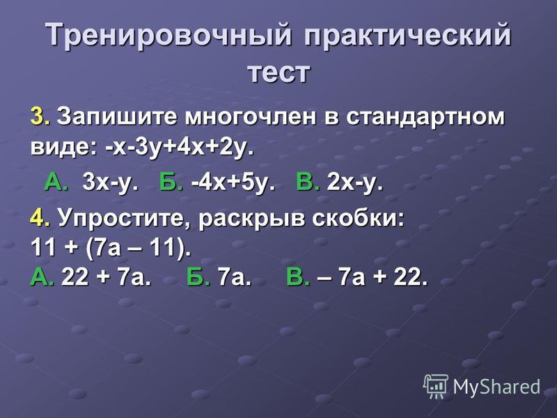 Тренировочный практический тест 3. Запишите многочлен в стандартном виде: -x-3y+4x+2y. А. 3 х-у. Б. -4x+5y. В. 2x-y. А. 3 х-у. Б. -4x+5y. В. 2x-y. 4. Упростите, раскрыв скобки: 11 + (7 а – 11). А. 22 + 7 а. Б. 7 а. В. – 7 а + 22.