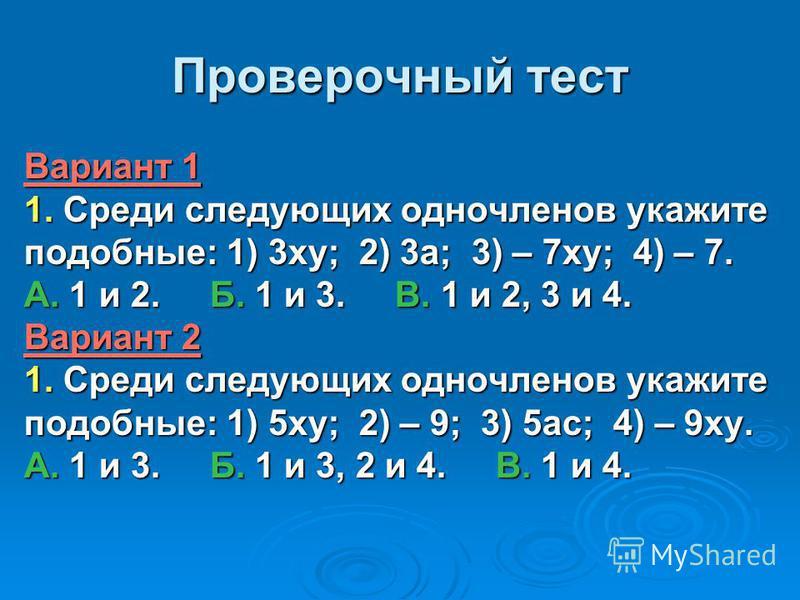 Проверочный тест Вариант 1 1. Среди следующих одночленов укажите подобные: 1) 3 ку; 2) 3 а; 3) – 7 ку; 4) – 7. А. 1 и 2. Б. 1 и 3. В. 1 и 2, 3 и 4. Вариант 2 1. Среди следующих одночленов укажите подобные: 1) 5 ку; 2) – 9; 3) 5 ас; 4) – 9 ку. А. 1 и