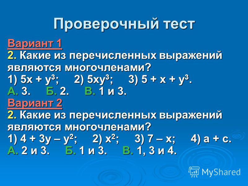 Проверочный тест Вариант 1 2. Какие из перечисленных выражений являются многочленами? 1) 5 х + у 3 ; 2) 5 ку 3 ; 3) 5 + х + у 3. А. 3. Б. 2. В. 1 и 3. Вариант 2 2. Какие из перечисленных выражений являются многочленами? 1) 4 + 3 у – у 2 ; 2) х 2 ; 3)