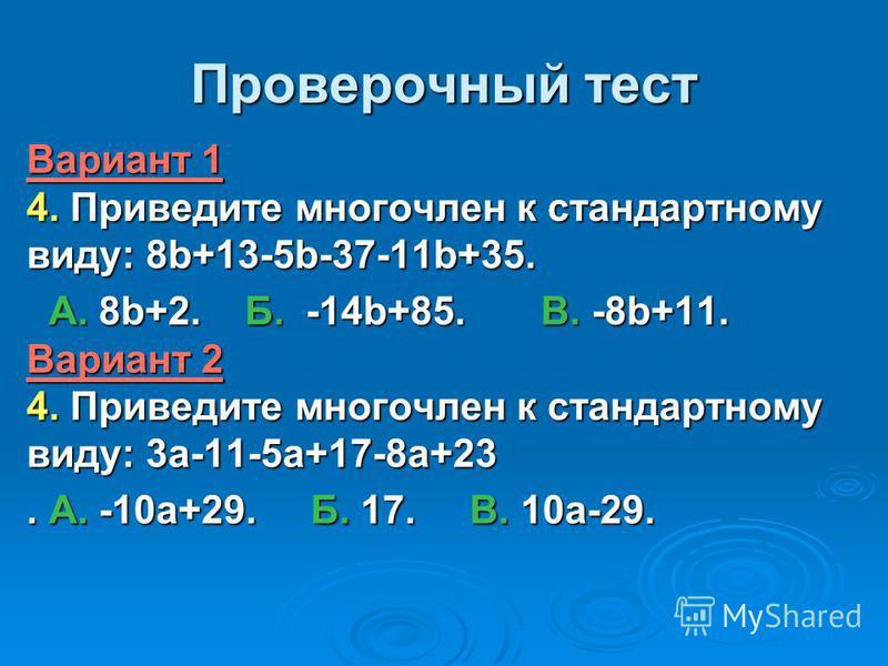 Проверочный тест Вариант 1 4. Приведите многочлен к стандартному виду: 8b+13-5b-37-11b+35. А. 8b+2. Б. -14b+85. В. -8b+11. Вариант 2 4. Приведите многочлен к стандартному виду: 3a-11-5a+17-8a+23 А. 8b+2. Б. -14b+85. В. -8b+11. Вариант 2 4. Приведите