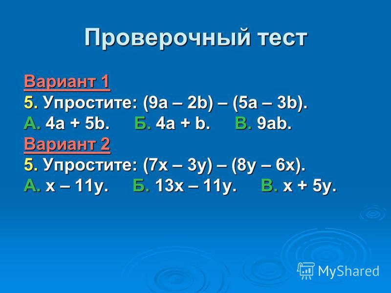 Проверочный тест Вариант 1 5. Упростите: (9 а – 2b) – (5 а – 3b). А. 4 а + 5b. Б. 4 а + b. В. 9 аb. Вариант 2 5. Упростите: (7 х – 3 у) – (8 у – 6 х). А. х – 11 у. Б. 13 х – 11 у. В. х + 5 у.