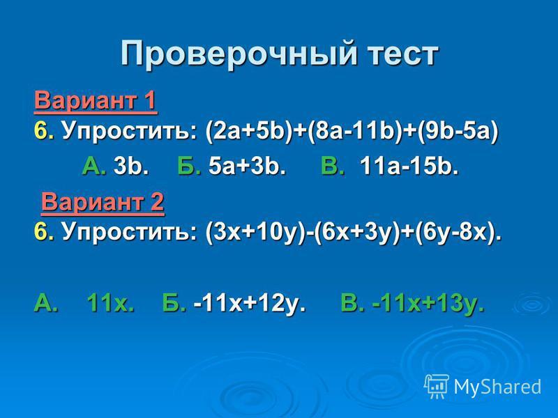 Проверочный тест Вариант 1 6. Упростить: (2a+5b)+(8a-11b)+(9b-5a) А. 3b. Б. 5a+3b. В. 11a-15b. А. 3b. Б. 5a+3b. В. 11a-15b. Вариант 2 6. Упростить: (3 х+10 у)-(6 х+3 у)+(6 у-8 х). Вариант 2 6. Упростить: (3 х+10 у)-(6 х+3 у)+(6 у-8 х). А. 11 х. Б. -1