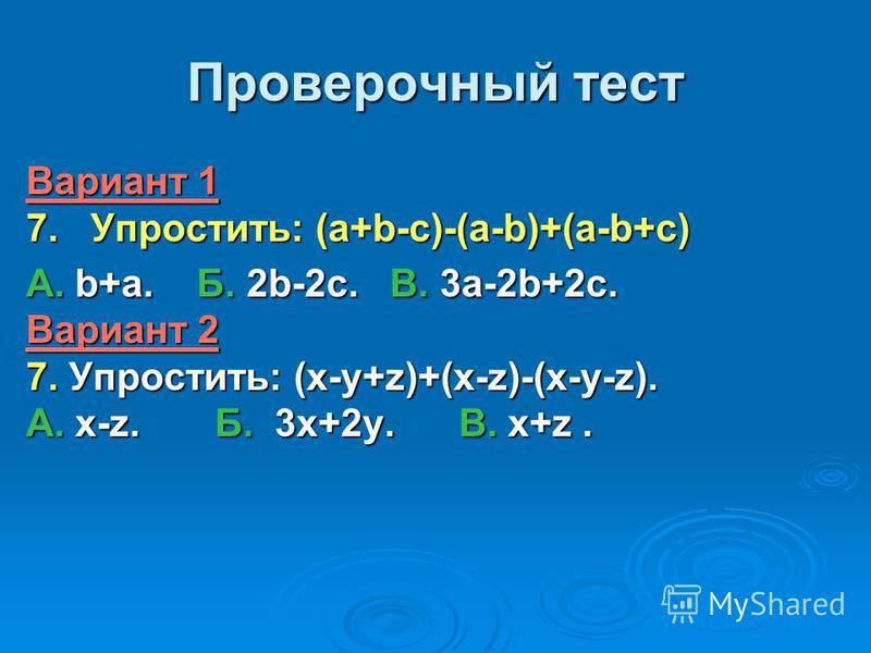 Проверочный тест Вариант 1 7. Упростить: (a+b-c)-(a-b)+(a-b+c) А. b+a. Б. 2b-2c. В. 3a-2b+2c. Вариант 2 7. Упростить: (x-y+z)+(x-z)-(x-y-z). А. x-z. Б. 3x+2y. В. x+z.