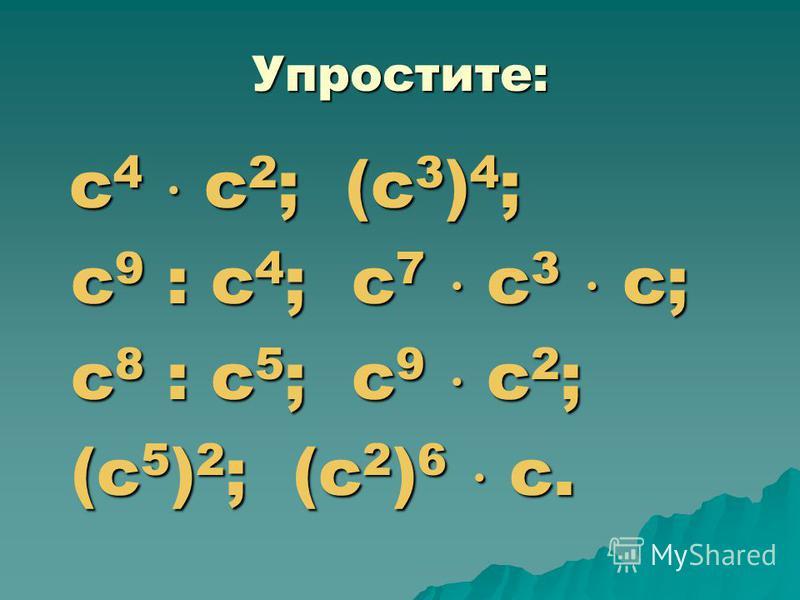 Упростите: с 4 с 2 ; (с 3 ) 4 ; с 4 с 2 ; (с 3 ) 4 ; с 9 : с 4 ; с 7 с 3 с; с 9 : с 4 ; с 7 с 3 с; с 8 : с 5 ; с 9 с 2 ; с 8 : с 5 ; с 9 с 2 ; (с 5 ) 2 ; (с 2 ) 6 с. (с 5 ) 2 ; (с 2 ) 6 с.