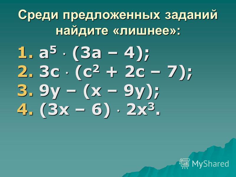 Среди предложенных заданий найдите «лишнее»: 1. а 5 (3 а – 4); 2. 3 с (с 2 + 2 с – 7); 3. 9 у – (х – 9 у); 4. (3 х – 6) 2 х 3.