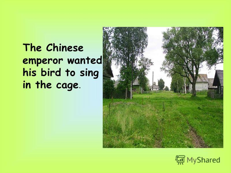 The Chinese emperor wanted his bird to sing in the cage.