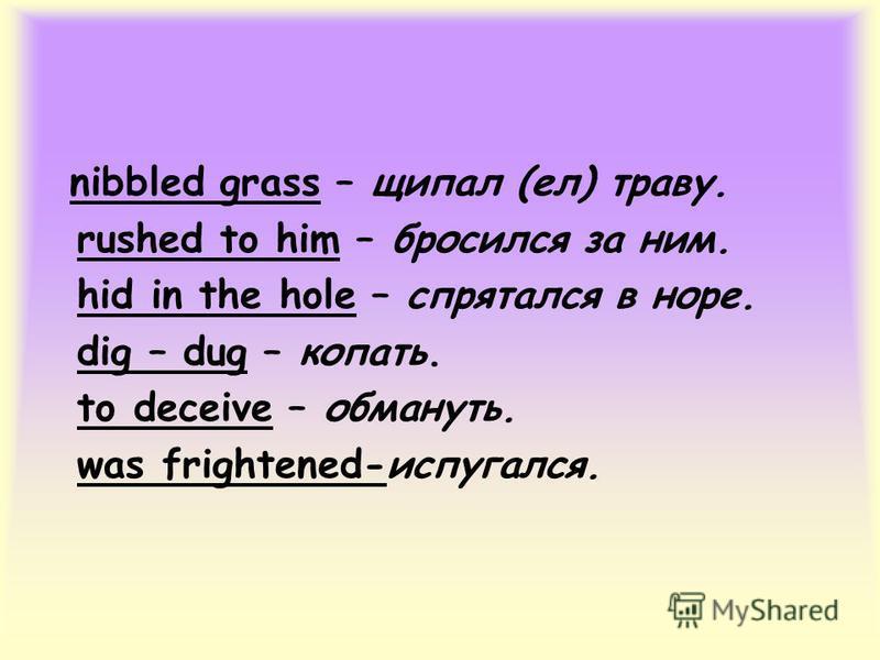 nibbled grass – щипал (ел) траву. rushed to him – бросился за ним. hid in the hole – спрятался в норе. dig – dug – копать. to deceive – обмануть. was frightened-испугался.