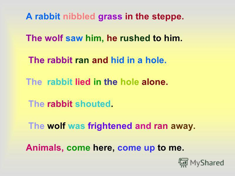A rabbit nibbled grass in the steppe. The wolf saw him, he rushed to him. The rabbit ran and hid in a hole. The rabbit lied in the hole alone. The rabbit shouted. The wolf was frightened and ran away. Animals, come here, come up to me.