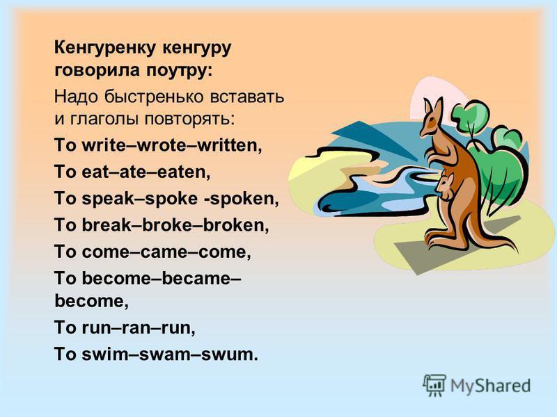 Кенгуренку кенгуру говорила поутру: Надо быстренько вставать и глаголы повторять: To write–wrote–written, To eat–ate–eaten, To speak–spoke -spoken, To break–broke–broken, To come–came–come, To become–became– become, To run–ran–run, To swim–swam–swum.