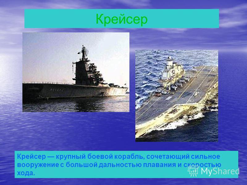 Крейсер Крейсер крупный боевой корабль, сочетающий сильное вооружение с большой дальностью плавания и скоростью хода.