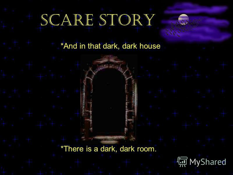 SCARE STORY *And in that dark, dark house *There is a dark, dark room.