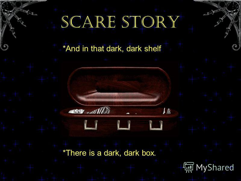 SCARE STORY *And in that dark, dark shelf *There is a dark, dark box.