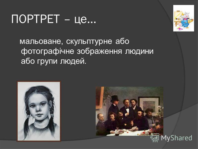 ПОРТРЕТ – це… мальоване, скульптурне або фотографічне зображення людини або групи людей.