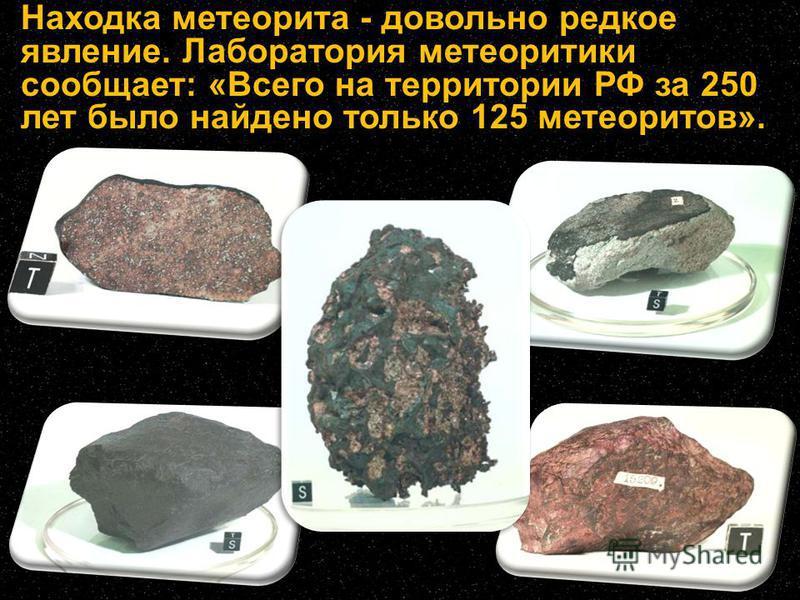 Находка метеорита - довольно редкое явление. Лаборатория метеоритики сообщает: «Всего на территории РФ за 250 лет было найдено только 125 метеоритов».