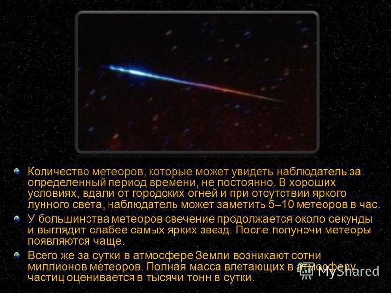 Количество метеоров, которые может увидеть наблюдатель за определенный период времени, не постоянно. В хороших условиях, вдали от городских огней и при отсутствии яркого лунного света, наблюдатель может заметить 5–10 метеоров в час. У большинства мет