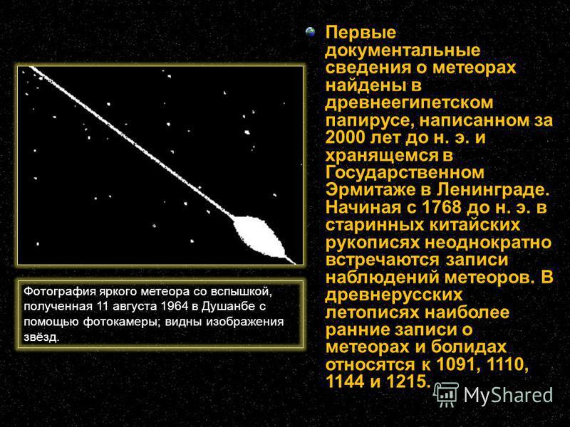 Первые документальные сведения о метеорах найдены в древнеегипетском папирусе, написанном за 2000 лет до н. э. и хранящемся в Государственном Эрмитаже в Ленинграде. Начиная с 1768 до н. э. в старинных китайских рукописях неоднократно встречаются запи