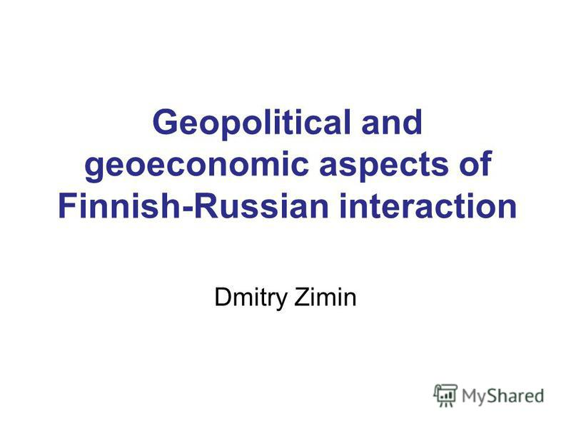 Geopolitical and geoeconomic aspects of Finnish-Russian interaction Dmitry Zimin