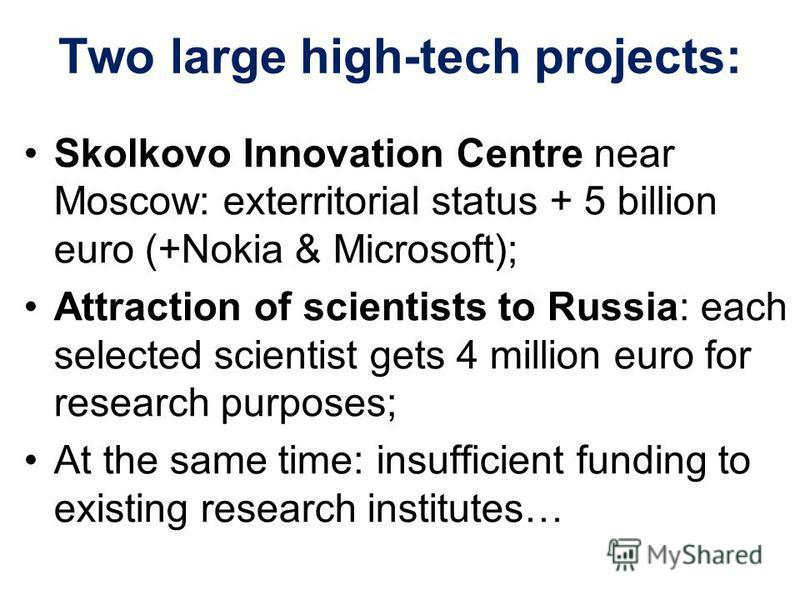 Two large high-tech projects: Skolkovo Innovation Centre near Moscow: exterritorial status + 5 billion euro (+Nokia & Microsoft); Attraction of scientists to Russia: each selected scientist gets 4 million euro for research purposes; At the same time: