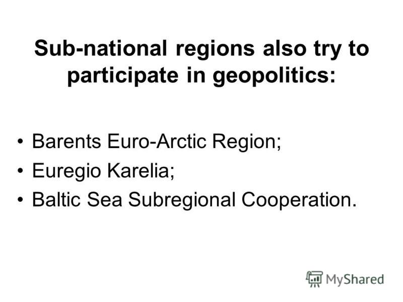 Sub-national regions also try to participate in geopolitics: Barents Euro-Arctic Region; Euregio Karelia; Baltic Sea Subregional Cooperation.
