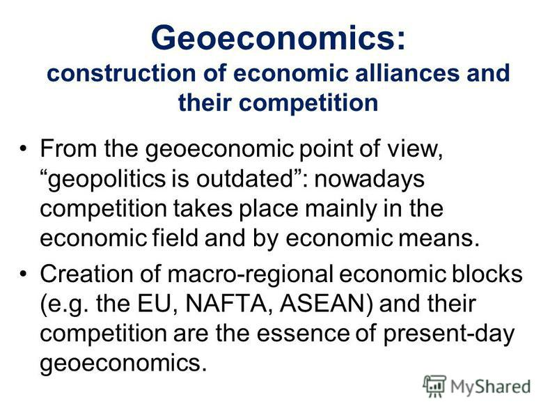 Geoeconomics: construction of economic alliances and their competition From the geoeconomic point of view, geopolitics is outdated: nowadays competition takes place mainly in the economic field and by economic means. Creation of macro-regional econom
