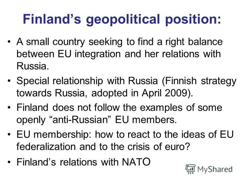 Finlands geopolitical position: A small country seeking to find a right balance between EU integration and her relations with Russia. Special relationship with Russia (Finnish strategy towards Russia, adopted in April 2009). Finland does not follow t