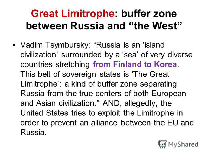 Great Limitrophe: buffer zone between Russia and the West Vadim Tsymbursky: Russia is an island civilization surrounded by a sea of very diverse countries stretching from Finland to Korea. This belt of sovereign states is The Great Limitrophe: a kind