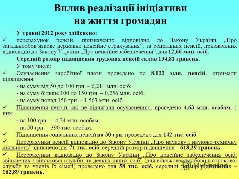 Вплив реалізації ініціативи на життя громадян У травні 2012 року здійснено: перерахунок пенсій, призначених відповідно до Закону України Про загальнообовязкове державне пенсійне страхування, та соціальних пенсій, призначених відповідно до Закону Укра