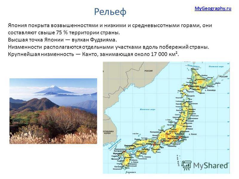 Япония покрыта возвышенностями и низкими и средневысотными горами, они составляют свыше 75 % территории страны. Высшая точка Японии вулкан Фудзияма. Низменности располагаются отдельными участками вдоль побережий страны. Крупнейшая низменность Канто,