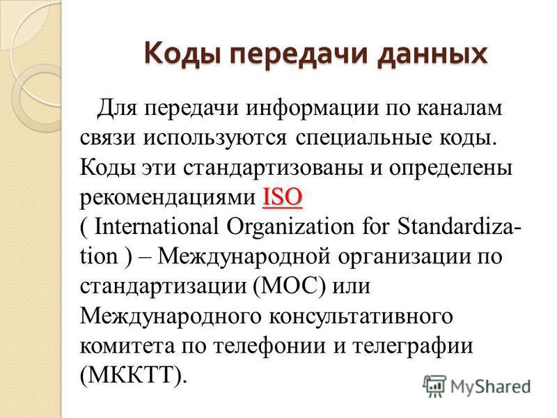 Коды передачи данных ISO Для передачи информации по каналам связи используются специальные коды. Коды эти стандартизованы и определены рекомендациями ISO ( International Organization for Standardiza- tion ) – Международной организации по стандартизац