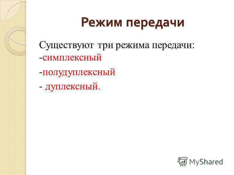 Режим передачи Существуют три режима передачи: -симплексный -полудуплексный - дуплексный.