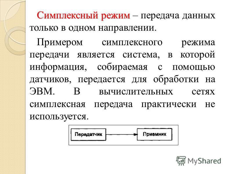Симплексный режим Симплексный режим – передача данных только в одном направлении. Примером симплексного режима передачи является система, в которой информация, собираемая с помощью датчиков, передается для обработки на ЭВМ. В вычислительных сетях сим