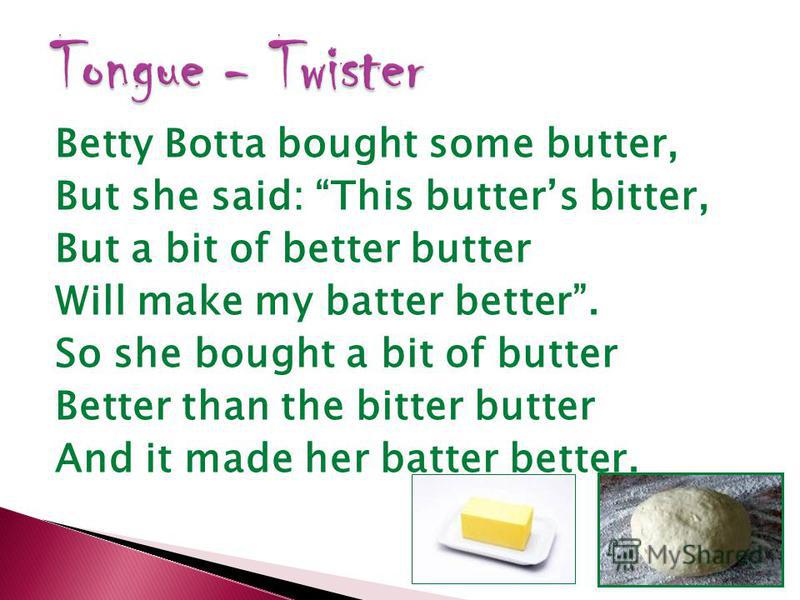 Betty Botta bought some butter, But she said: This butters bitter, But a bit of better butter Will make my batter better. So she bought a bit of butter Better than the bitter butter And it made her batter better.
