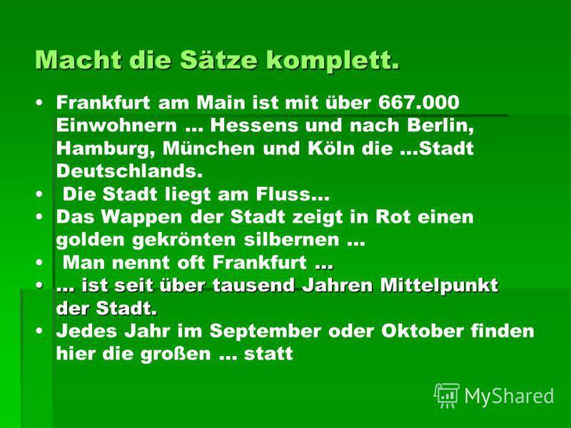 Macht die Sätze komplett. Frankfurt am Main ist mit über 667.000 Einwohnern … Hessens und nach Berlin, Hamburg, München und Köln die …Stadt Deutschlands. Die Stadt liegt am Fluss… Das Wappen der Stadt zeigt in Rot einen golden gekrönten silbernen … …