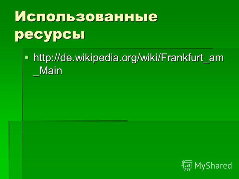 Использованные ресурсы http://de.wikipedia.org/wiki/Frankfurt_am _Main http://de.wikipedia.org/wiki/Frankfurt_am _Main