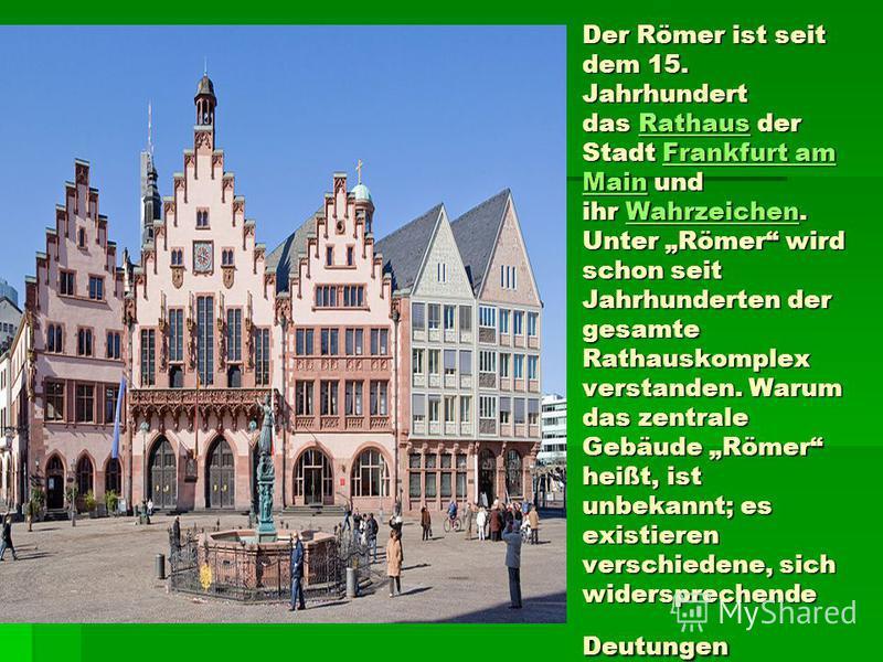 Der Römer ist seit dem 15. Jahrhundert das Rathaus der Stadt Frankfurt am Main und ihr Wahrzeichen. Unter Römer wird schon seit Jahrhunderten der gesamte Rathauskomplex verstanden. Warum das zentrale Gebäude Römer heißt, ist unbekannt; es existieren