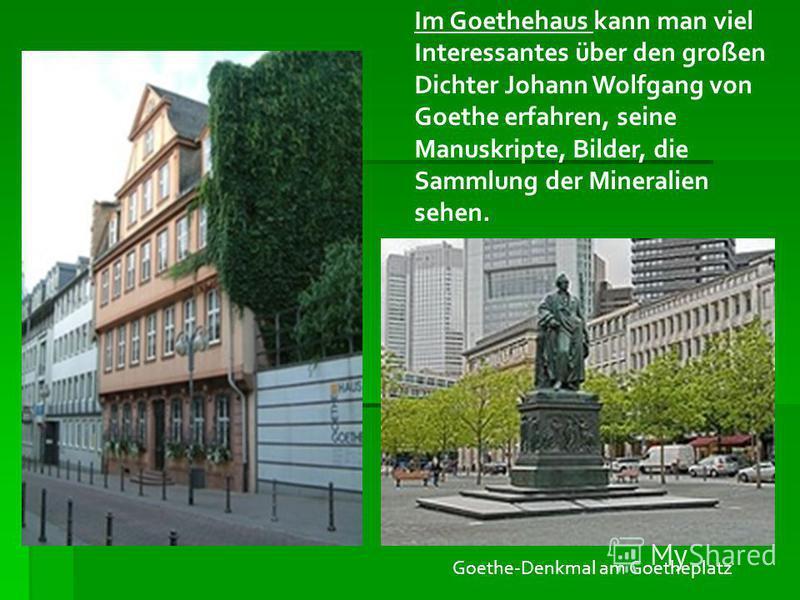 Im Goethehaus kann man viel Interessantes über den großen Dichter Johann Wolfgang von Goethe erfahren, seine Manuskripte, Bilder, die Sammlung der Mineralien sehen. Goethe-Denkmal am Goetheplatz