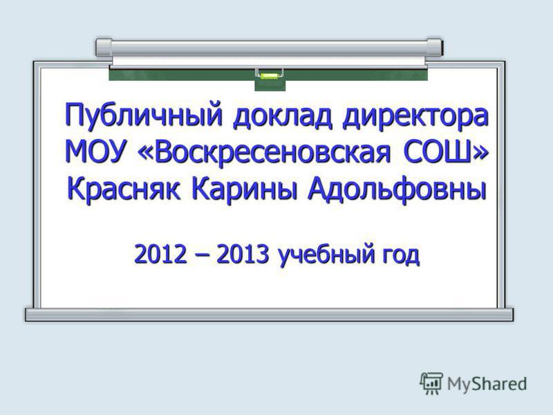 Публичный доклад директора МОУ «Воскресеновская СОШ» Красняк Карины Адольфовны 2012 – 2013 учебный год