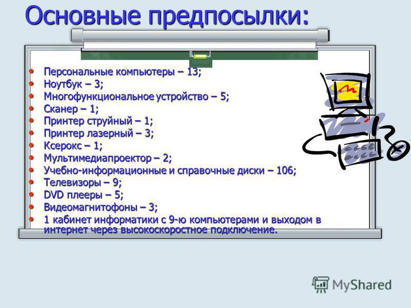 Основные предпосылки: Персональные компьютеры – 13; Персональные компьютеры – 13; Ноутбук – 3; Ноутбук – 3; Многофункциональное устройство – 5; Многофункциональное устройство – 5; Сканер – 1; Сканер – 1; Принтер струйный – 1; Принтер струйный – 1; Пр