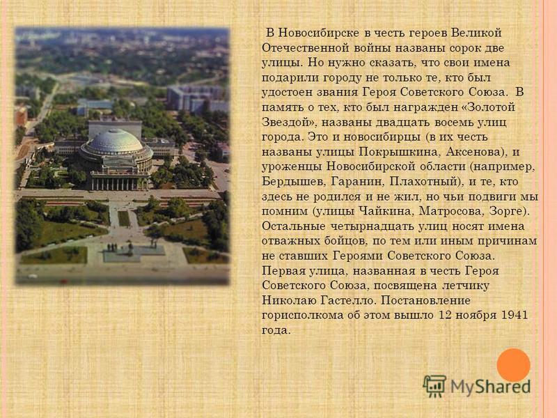 В Новосибирске в честь героев Великой Отечественной войны названы сорок две улицы. Но нужно сказать, что свои имена подарили городу не только те, кто был удостоен звания Героя Советского Союза. В память о тех, кто был награжден «Золотой Звездой», наз