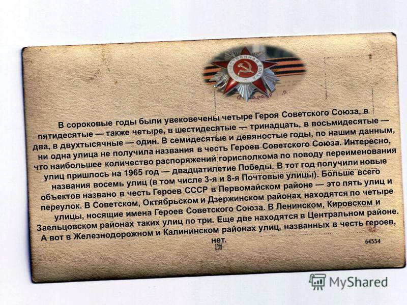 В сороковые годы были увековечены четыре Героя Советского Союза, в пятидесятые также четыре, в шестидесятые тринадцать, в восьмидесятые два, в двухтысячные один. В семидесятые и девяностые годы, по нашим данным, ни одна улица не получила названия в ч