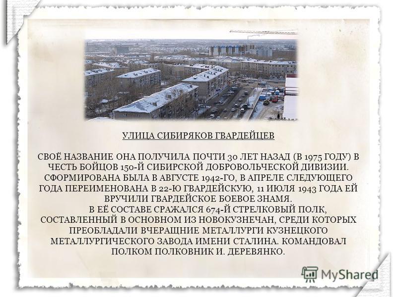 УЛИЦА СИБИРЯКОВ ГВАРДЕЙЦЕВ СВОЁ НАЗВАНИЕ ОНА ПОЛУЧИЛА ПОЧТИ 30 ЛЕТ НАЗАД (В 1975 ГОДУ) В ЧЕСТЬ БОЙЦОВ 150-Й СИБИРСКОЙ ДОБРОВОЛЬЧЕСКОЙ ДИВИЗИИ. СФОРМИРОВАНА БЫЛА В АВГУСТЕ 1942-ГО, В АПРЕЛЕ СЛЕДУЮЩЕГО ГОДА ПЕРЕИМЕНОВАНА В 22-Ю ГВАРДЕЙСКУЮ, 11 ИЮЛЯ 194