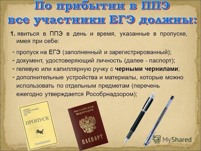 1. явиться в ППЭ в день и время, указанные в пропуске, имея при себе: - пропуск на ЕГЭ (заполненный и зарегистрированный); - документ, удостоверяющий личность (далее - паспорт); - гелевую или капиллярную ручку с черными чернилами; - дополнительные ус
