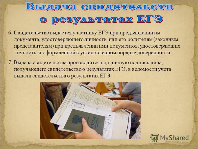 6. Свидетельство выдается участнику ЕГЭ при предъявлении им документа, удостоверяющего личность, или его родителям (законным представителям) при предъявлении ими документов, удостоверяющих личность, и оформленной в установленном порядке доверенности.
