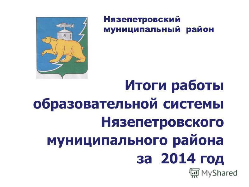 Итоги работы образовательной системы Нязепетровского муниципального района за 2014 год Нязепетровский муниципальный район
