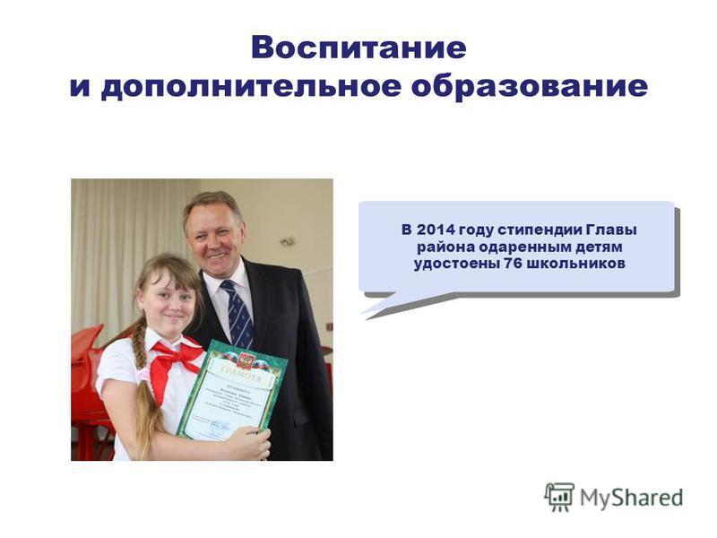 Воспитание и дополнительное образование В 2014 году стипендии Главы района одаренным детям удостоены 76 школьников