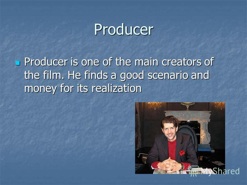 Producer Producer is one of the main creators of the film. He finds a good scenario and money for its realization Producer is one of the main creators of the film. He finds a good scenario and money for its realization