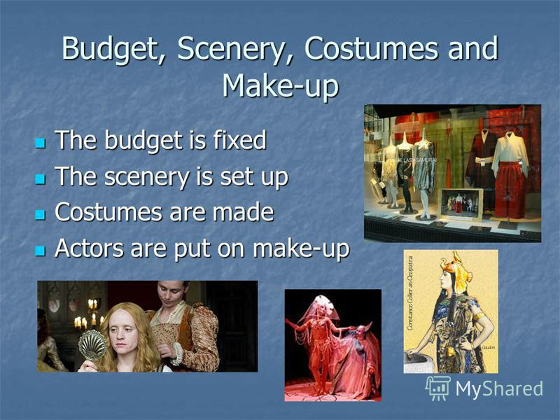 Budget, Scenery, Costumes and Make-up The budget is fixed The budget is fixed The scenery is set up The scenery is set up Costumes are made Costumes are made Actors are put on make-up Actors are put on make-up