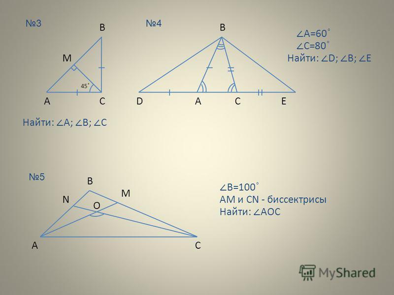 3 В СА 45 ˚ M Найти: A; B; C 4 В СА Найти: D; B; E DE A=60 ˚ C=80 ˚ 5 А B M C N O B=100 ˚ AM и CN - биссектрисы Найти: AOC